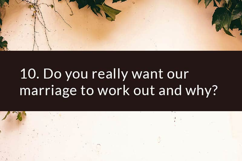 10. Do you really want our marriage to work out and why?