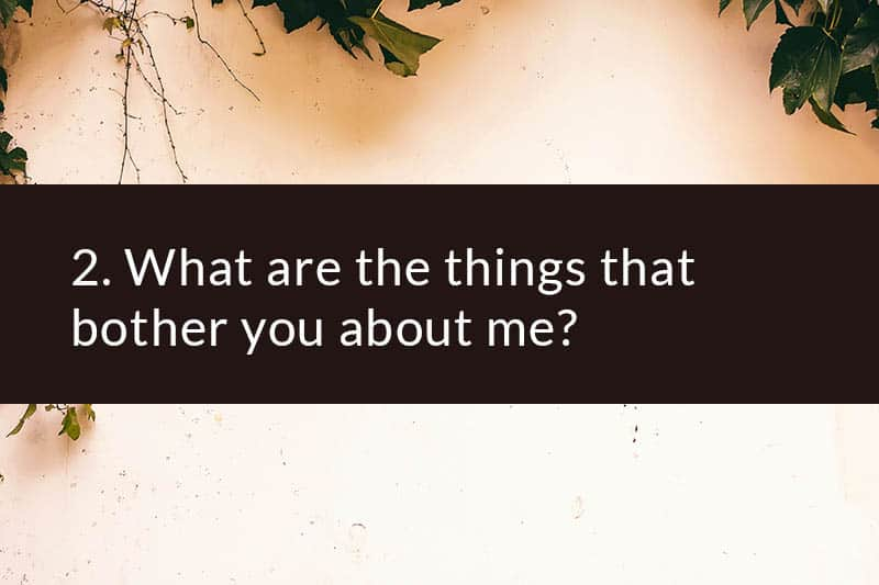 2. What are the things that bother you about me?