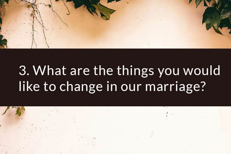 3. What are the things you would like to change in our marriage?