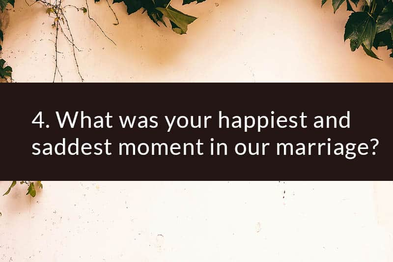 4. What was your happiest and saddest moment in our marriage?