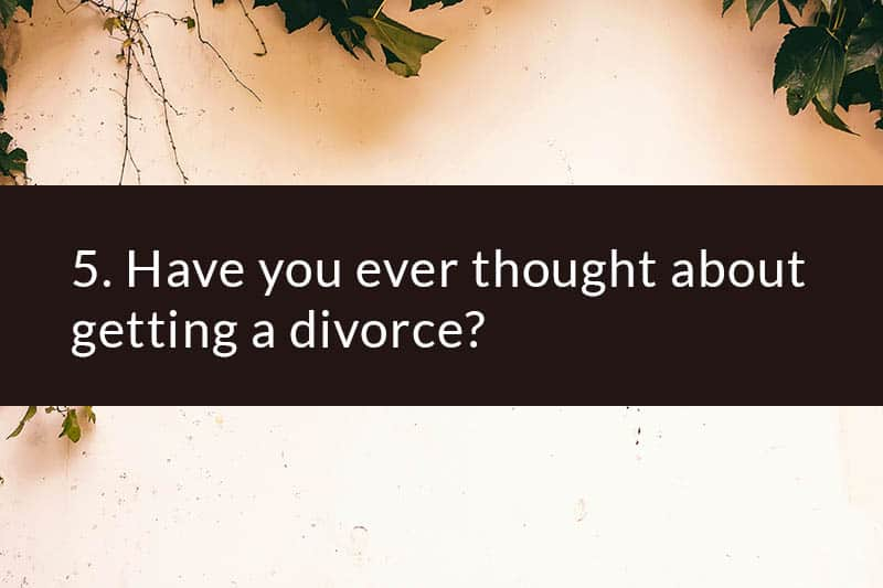5. Have you ever thought about getting a divorce?