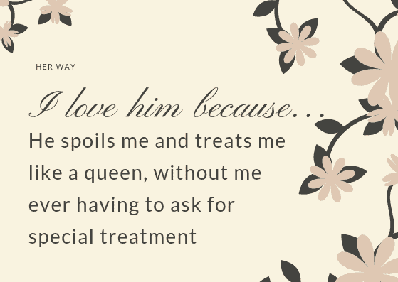 He spoils me and treats me like a queen, without me ever having to ask for special treatment