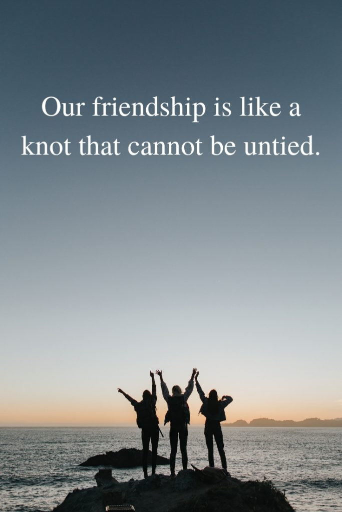 Our friendship is like a knot that cannot be untied.