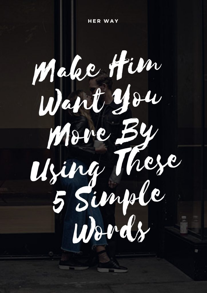 Make Him Want You More By Using These 5 Simple Words