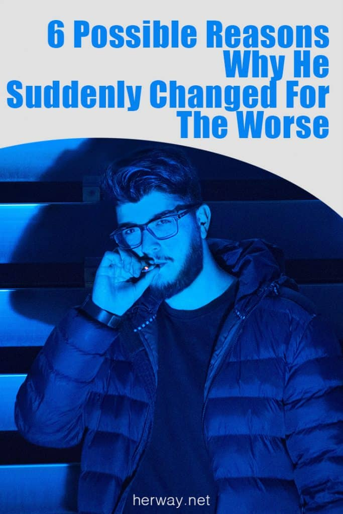 6 Possible Reasons Why He Suddenly Changed For The Worse