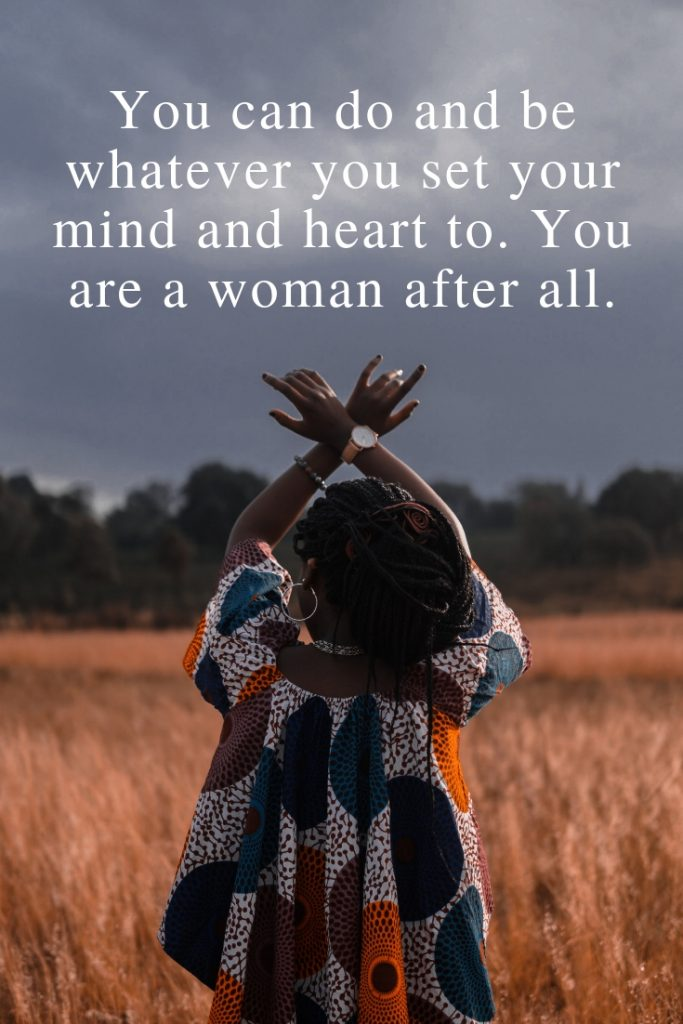 You can do and be whatever you set your mind and heart to. You are a woman after all.