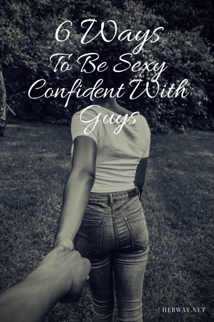 6 Ways To Be Sexy Confident With Guys