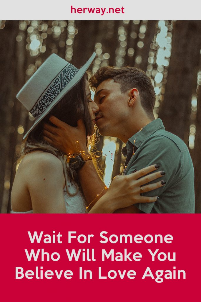 Wait For Someone Who Will Make You Believe In Love Again