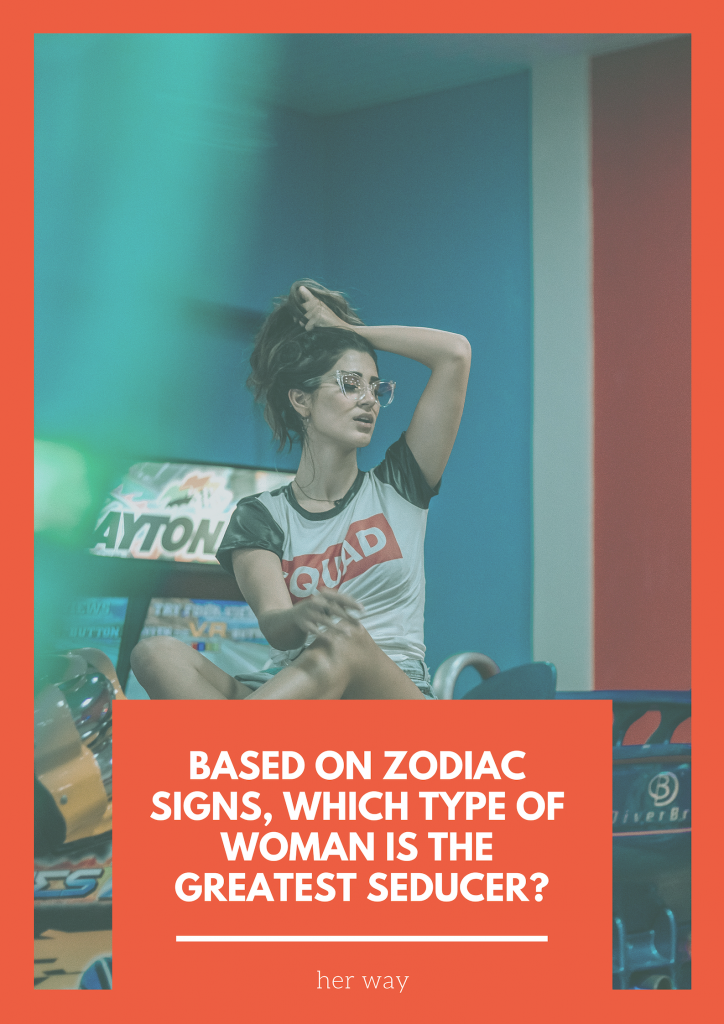 Based On Zodiac Signs, Which Type Of Woman Is The Greatest Seducer?