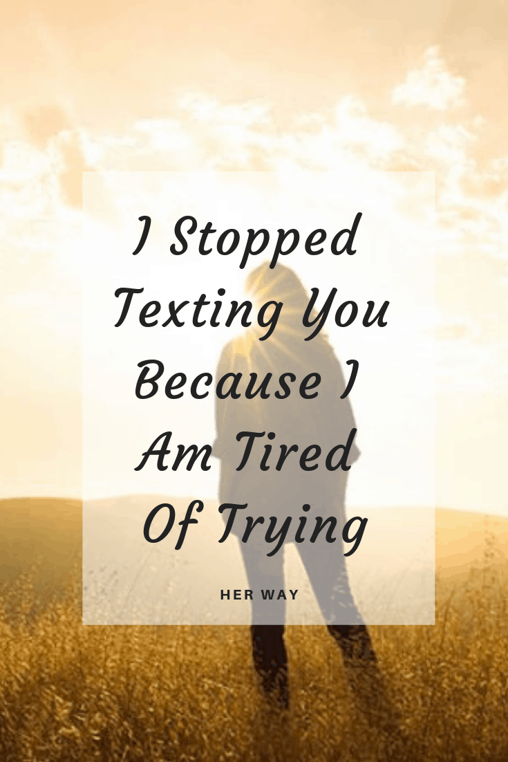 I Stopped Texting You Because I Am Tired Of Trying