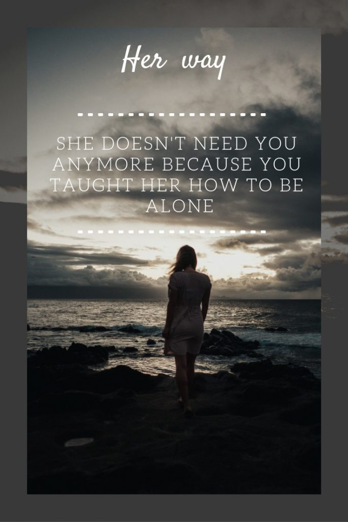 She Doesn't Need You Anymore Because You Taught Her How To Be Alone