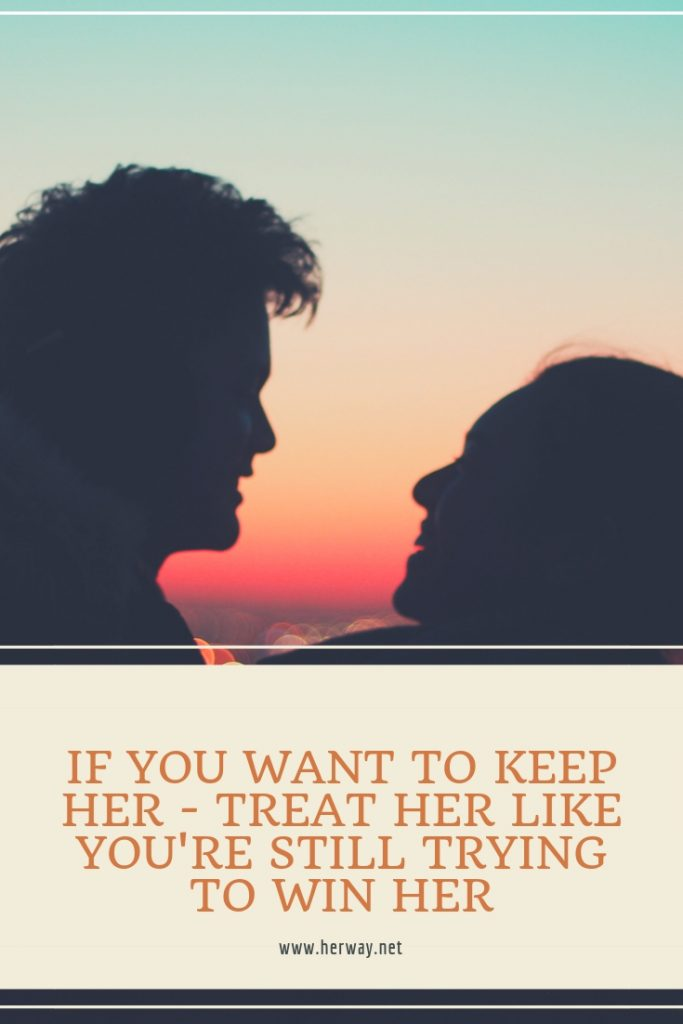 If You Want To Keep Her - Treat Her Like You're Still Trying To Win Her