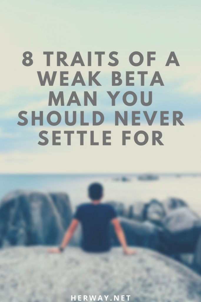 8 Traits Of A Weak Beta Man You Should Never Settle For