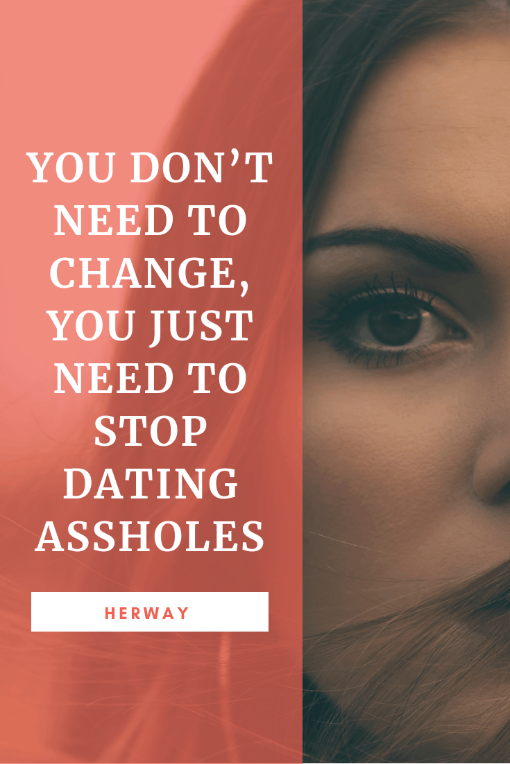 You Don't Need To Change, You Just Need To Stop Dating Assholes