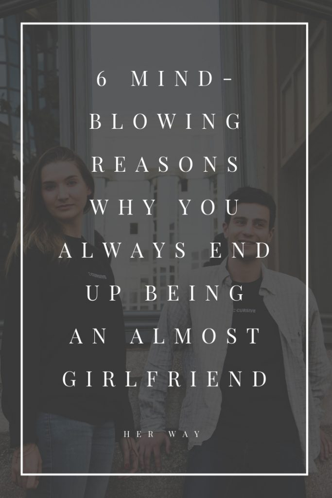 6 Mind-Blowing Reasons Why You Always End Up Being An Almost Girlfriend