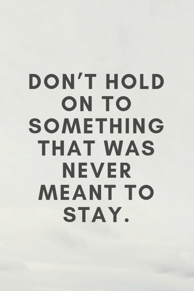 Don't hold on to something that was never meant to stay.