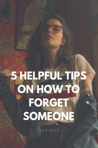 5 Helpful Tips On How To Forget Someone