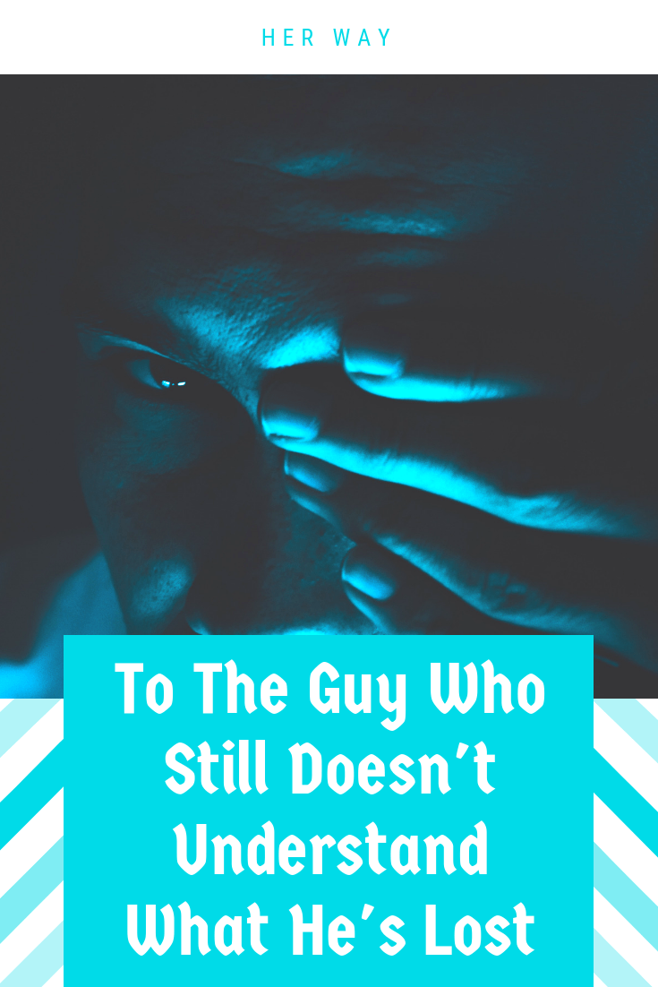 To The Guy Who Still Doesn't Understand What He's Lost