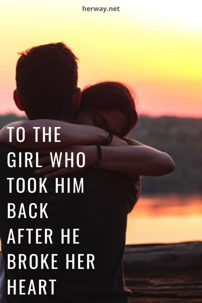 To The Girl Who Took Him Back After He Broke Her Heart