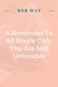 A Reminder To All Single Girls: You Are Not Unlovable
