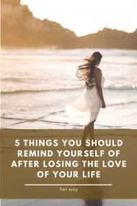 5 Things You Should Remind Yourself Of After Losing The Love Of Your Life
