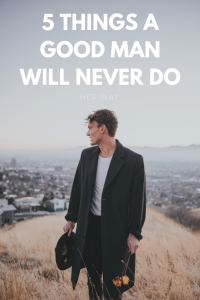 5 Things A Good Man Will Never Do