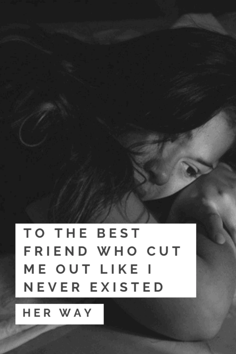 To The Best Friend Who Cut Me Out Like I Never Existed