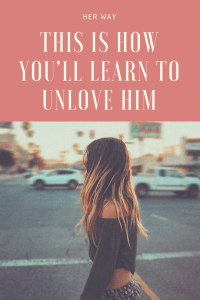 This Is How You'll Learn To Unlove Him