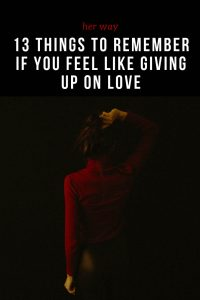 13 Things To Remember If You Feel Like Giving Up On Love