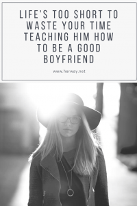 Life's Too Short To Waste Your Time Teaching Him How To Be A Good Boyfriend