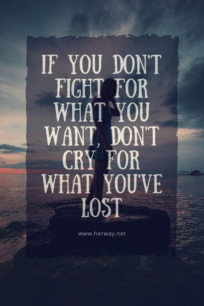 If You Don't Fight For What You Want, Don't Cry For What You've Lost