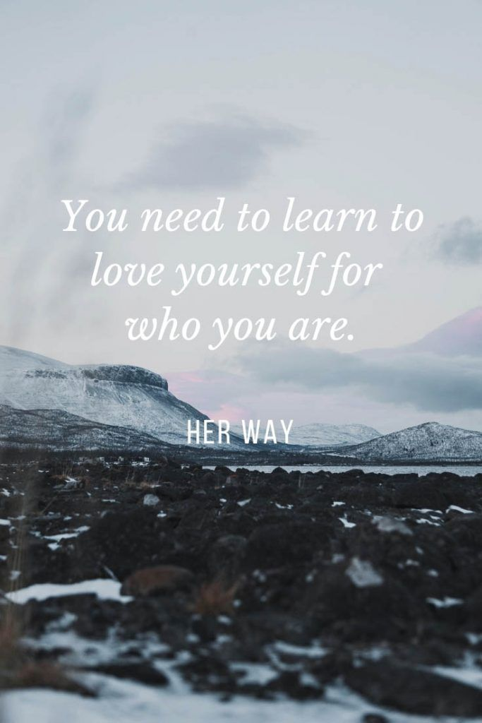 You need to learn to love yourself for who you are.