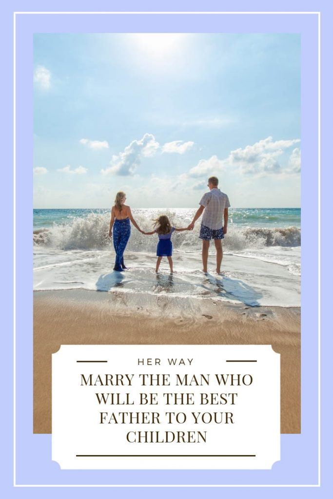 Marry The Man Who Will Be The Best Father To Your Children