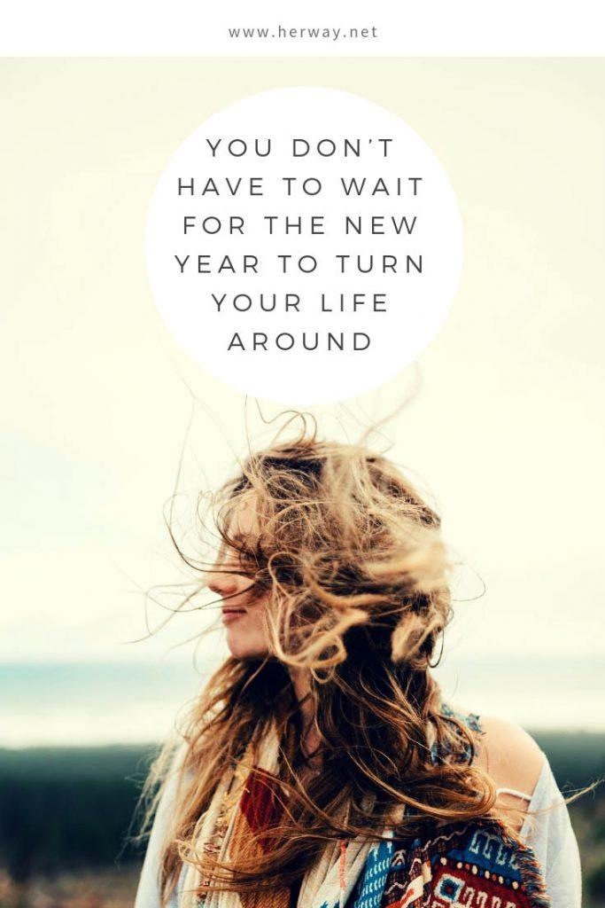 You Don't Have To Wait For The New Year To Turn Your Life Around