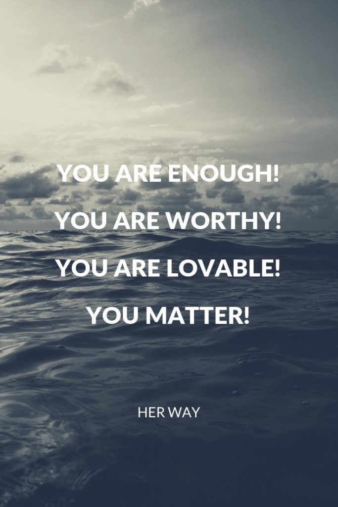 You are enough!  You are worthy!  You are lovable!  You matter!