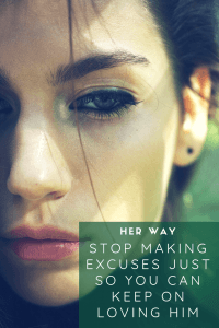 Stop Making Excuses Just So You Can Keep On Loving Him
