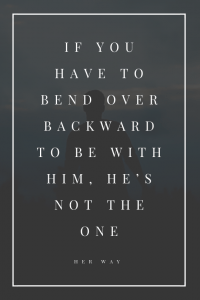 If You Have To Bend Over Backward To Be With Him, He's Not The One