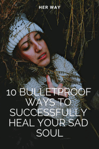 10 Bulletproof Ways To Successfully Heal Your Sad Soul