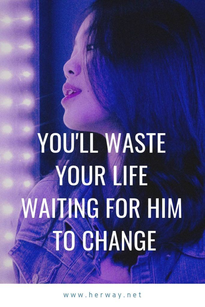 You'll Waste Your Life Waiting For Him To Change