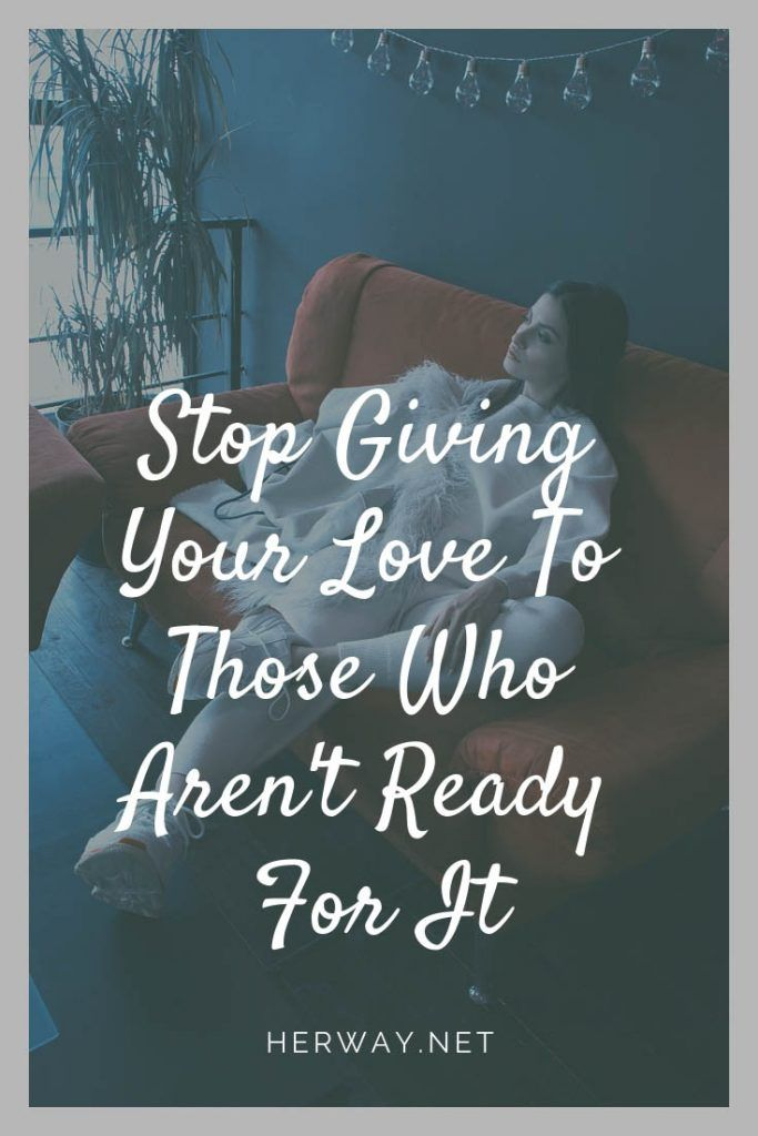 Stop Giving Your Love To Those Who Aren't Ready For It