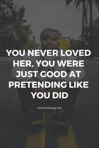 You Never Loved Her, You Were Just Good At Pretending Like You Did