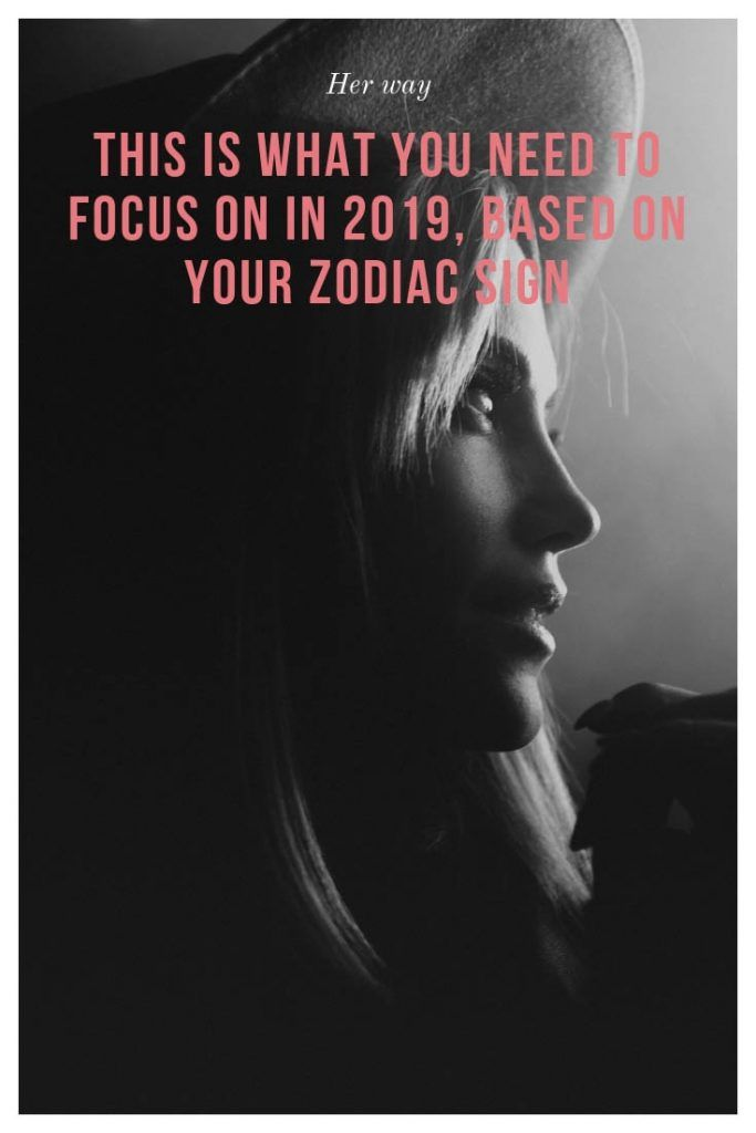 This Is What You Need To Focus On In 2019, Based On Your Zodiac Sign