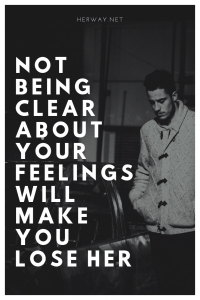 Not Being Clear About Your Feelings Will Make You Lose Her