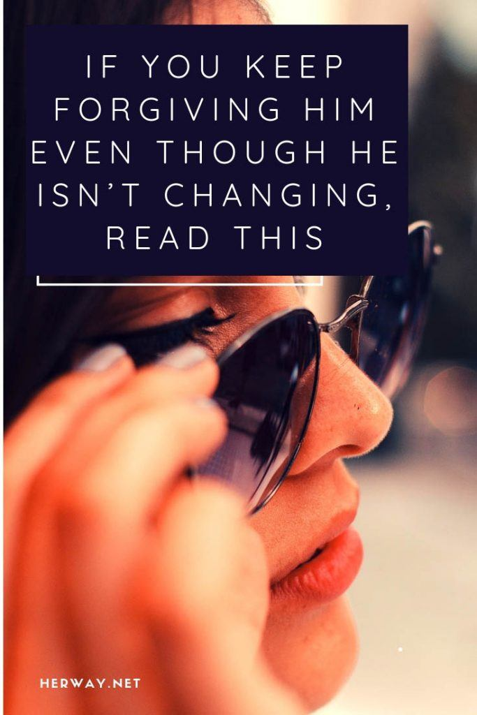 If You Keep Forgiving Him Even Though He Isn't Changing, Read This