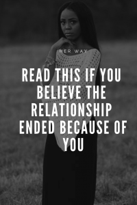 Read This If You Believe The Relationship Ended Because Of You
