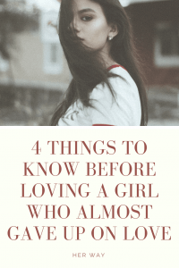 4 THINGS TO KNOW BEFORE LOVING A GIRL WHO ALMOST GAVE UP ON LOVE