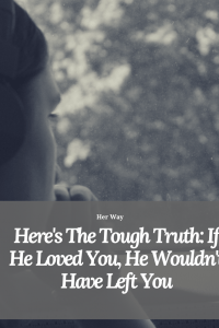 Here's The Tough Truth: If He Loved You, He Wouldn't Have Left You