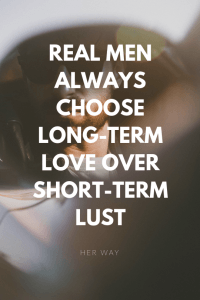 Real Men Always Choose Long-Term Love Over Short-Term Lust