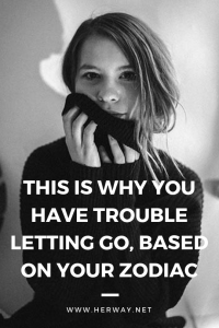 This Is Why You Have Trouble Letting Go, Based On Your Zodiac