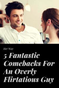 5 Fantastic Comebacks For An Overly Flirtatious Guy